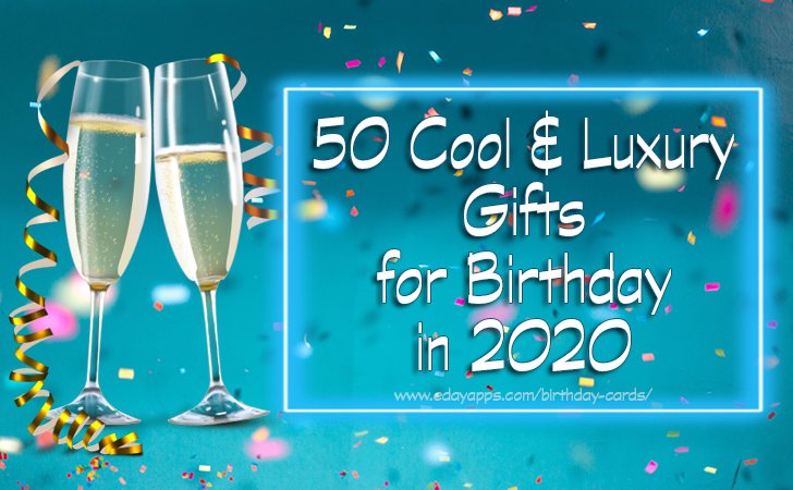 50 Cool & Luxury Gifts for Birthday in 2020