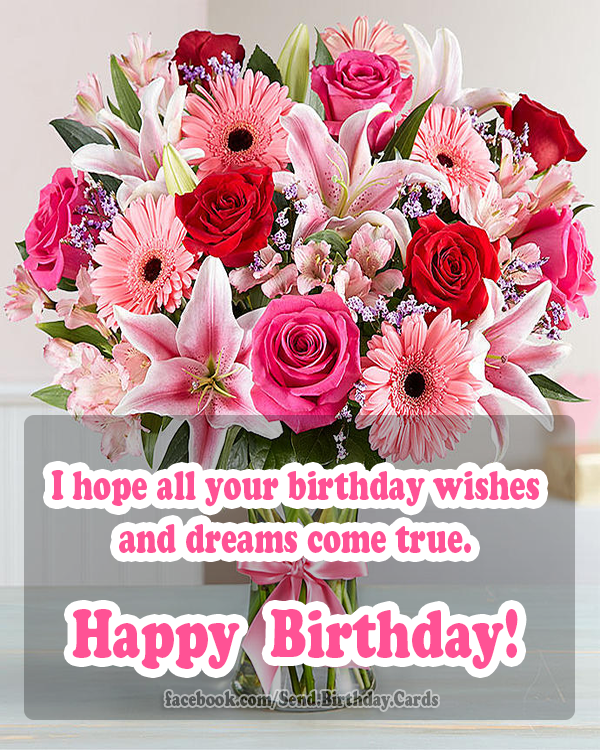 I hope all your birthday wishes and dreams come true. Happy Birthday! 💐💐💐 - Happy Birthday Cards, Images & Wishes