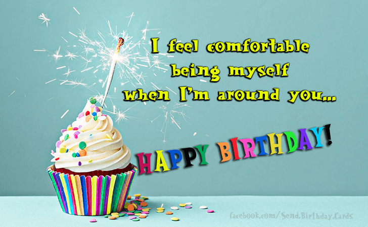 Birthday Cards Images | I feel comfortable  being...