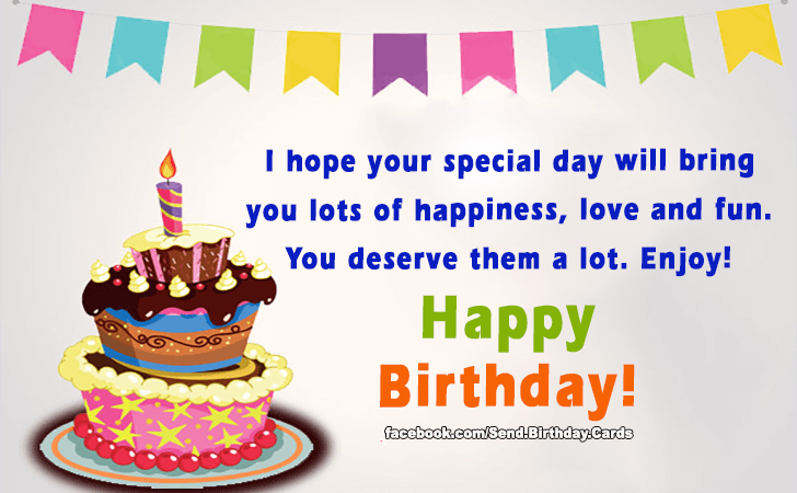 i hope your special day will bring you lots of happiness love and fun you deserve them a lot enjoy happy birthday - Special Birthday Cards