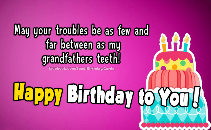 Birthday Cards | Happy Birthday to you! May your troubles be as few and far between as my grandfathers teeth!