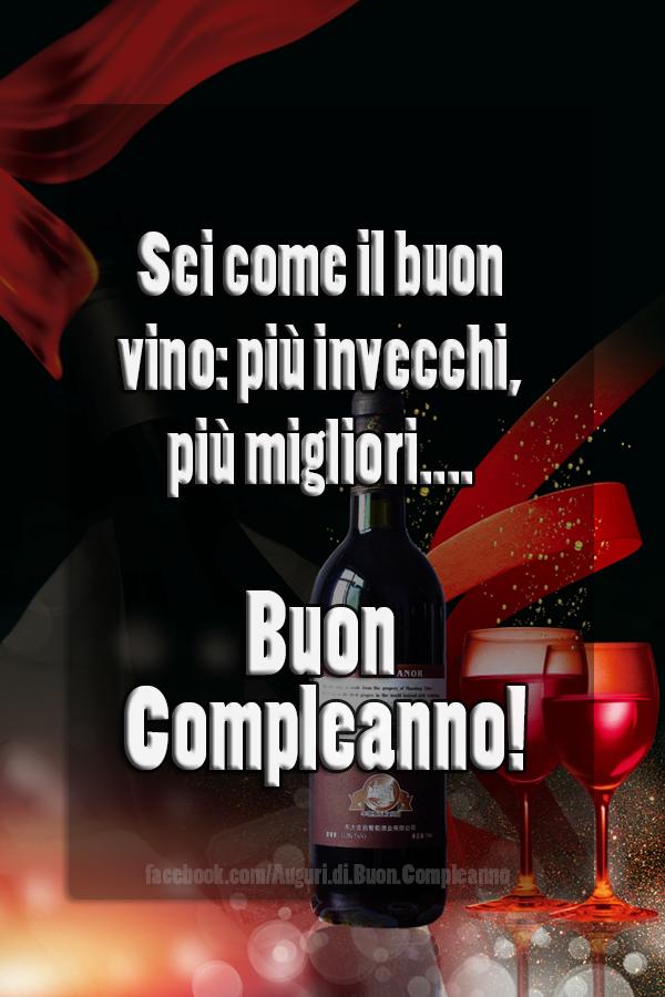 Sei come il buon vino: più invecchi, più migliori... Buon Compleanno! (Auguri, Frasi e Immagini di Buon Compleanno)