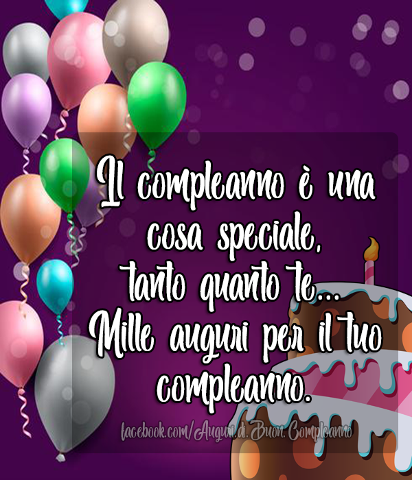 Il compleanno è una cosa speciale,  tanto quanto te... Mille auguri per il tuo compleanno. (Auguri, Frasi e Immagini di Buon Compleanno)