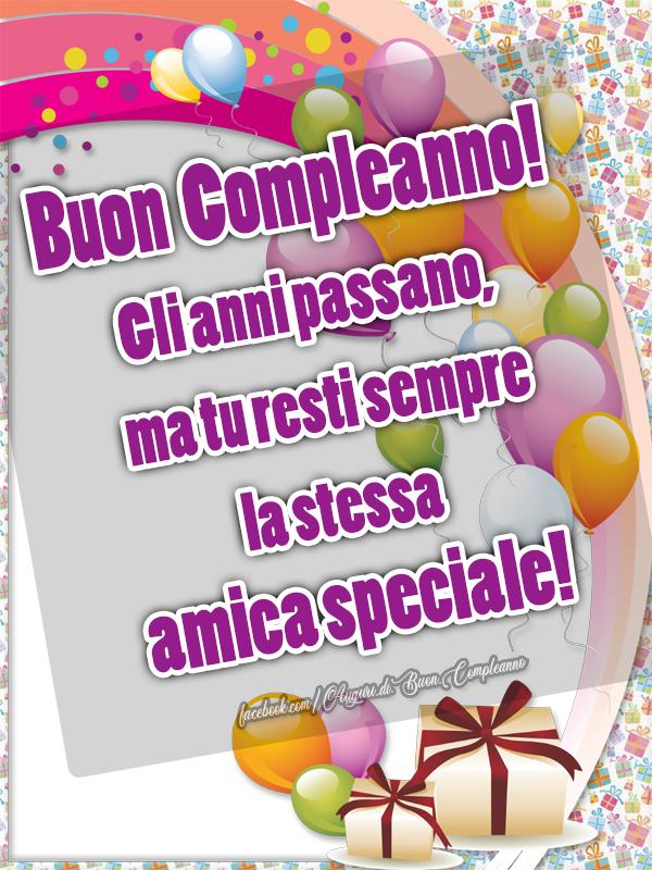 Buon  Compleanno! Gli anni passano ma tu resti sempre la stessa amica speciale! (Auguri, Frasi e Immagini di Buon Compleanno)