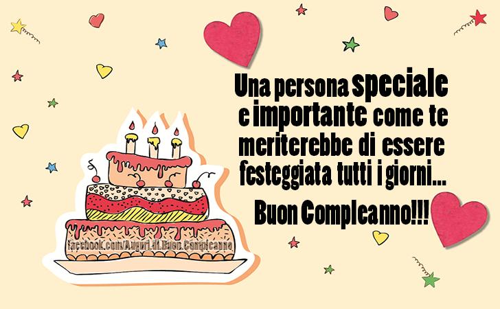 Una persona speciale e importante come te meriterebbe di essere festeggiata tutti i giorni... Buon Compleanno!!!(Frasi e Immagini)