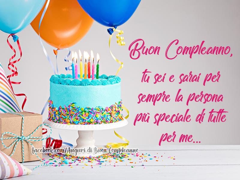 Buon Compleanno, tu sei e sarai per sempre la persona più speciale di tutte per me... (Auguri, Frasi e Immagini di Buon Compleanno)