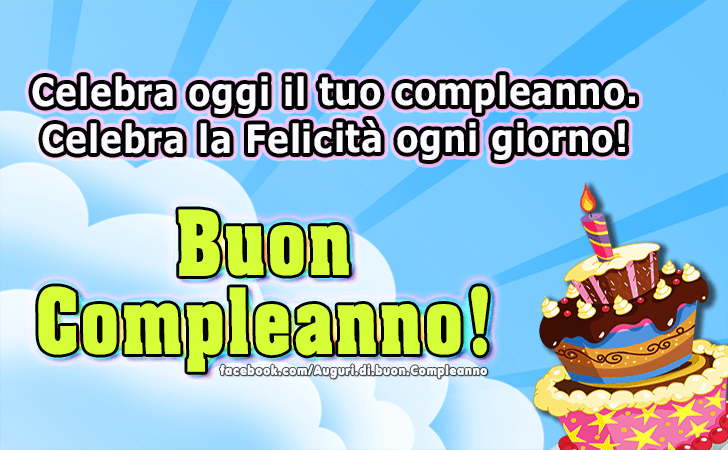 Celebra oggi il tuo compleanno. Celebra la Felicita ogni giorno. Buon Compleanno!(Frasi e Immagini)