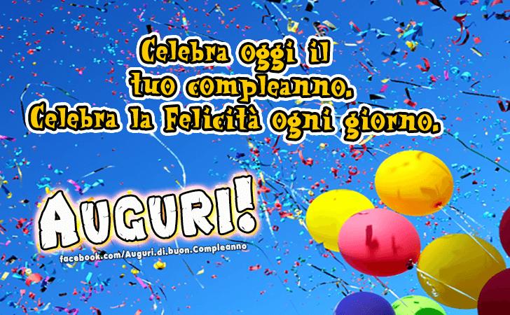 Celebra oggi il tuo compleanno. Celebra la Felicita ogni giorno.(Frasi e Immagini)