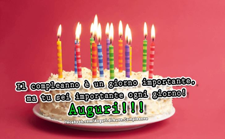Il compleanno e un giorno importante, ma tu sei importante ogni giorno! Auguri!!! (Auguri, Frasi e Immagini di Buon Compleanno)