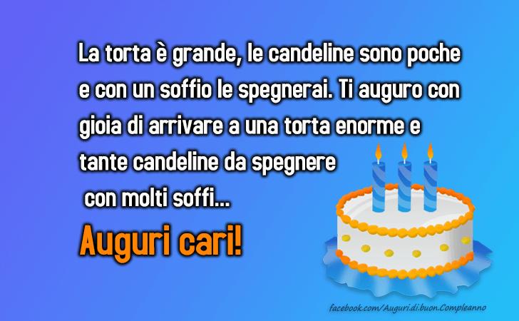 La torta e grande, le candeline sono poche e con un soffio le spegnerai. Ti auguro con gioia di arrivare a una torta enorme e tante candeline da spegnere con molti soffi...Auguri cari!(Frasi e Immagini)