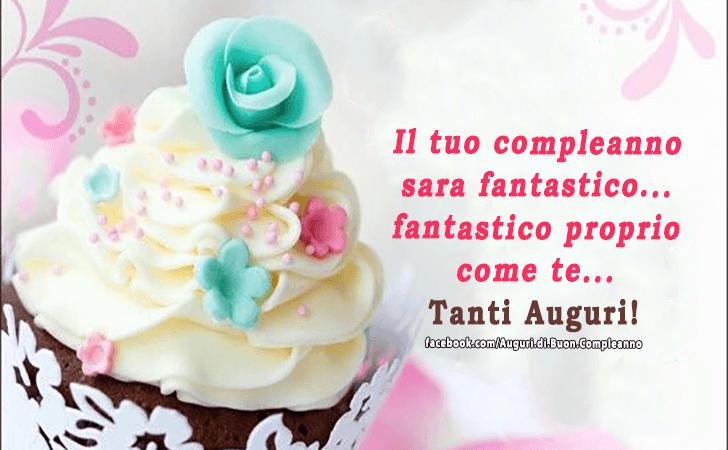 Il tuo compleanno sara fantastico... fantastico proprio come te... Tanti Auguri!(Frasi e Immagini)