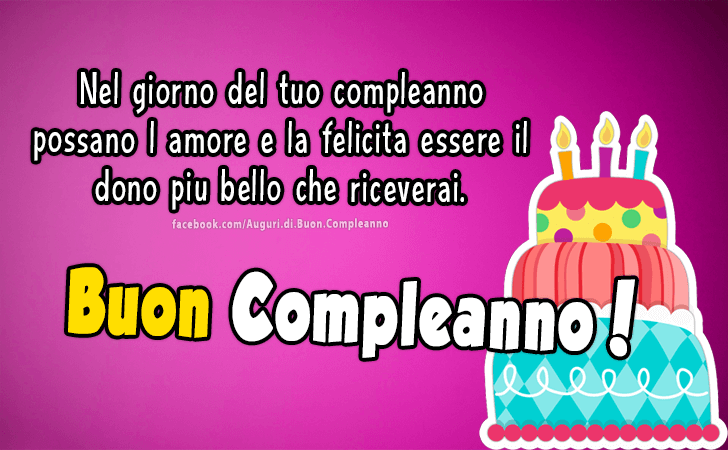 Nel giorno del tuo compleanno possano l amore e la felicita essere il dono piu bello che riceverai. Buon Compleanno!(Frasi e Immagini)
