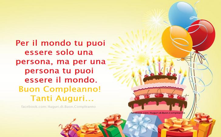Per il mondo tu puoi essere solo una persona, ma per una persona tu puoi essere il mondo. Buon Compleanno! Tanti Auguri...(Frasi e Immagini)