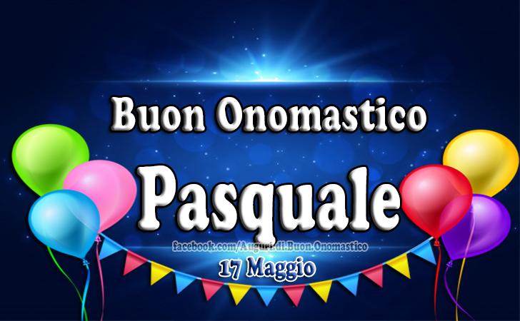Onomastico del nome Pasquale 17 Maggio - Auguri di Onomastico Pasquale (17 Maggio)