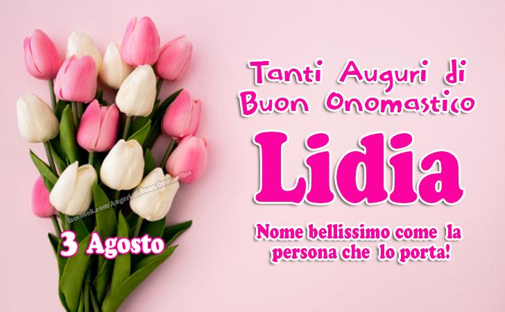 3 agosto, Onomastico Lidia - Buon Onomastico Lidia - Tanti Auguri di Buon Onomastico Lidia Nome bellissimo come la persona che  lo porta!