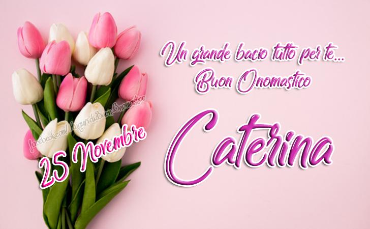 Buon Onomastico Caterina (25 novembre) - Un grande bacio tutto per te - Buon Onomastico Caterina