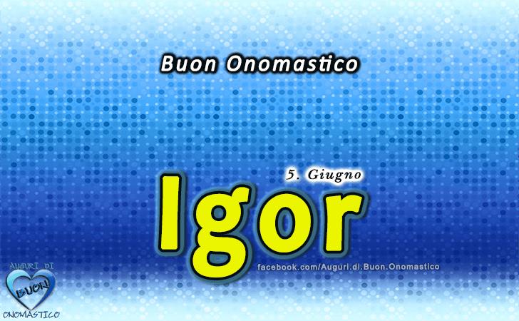Buon Onomastico Igor! - Buon Onomastico Igor!