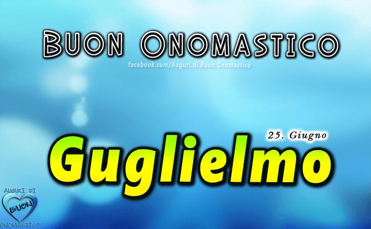 Buon Onomastico Guglielmo! - Buon Onomastico Guglielmo!