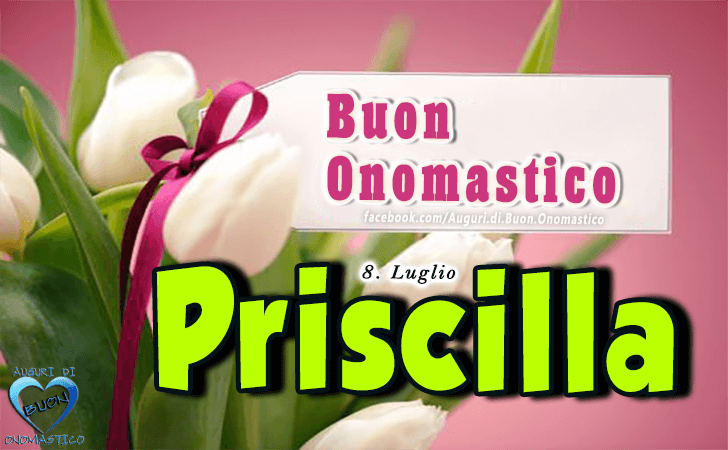 Buon Onomastico Priscilla! - Buon Onomastico Priscilla!