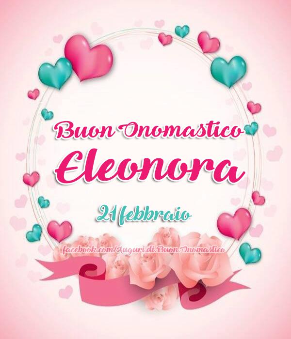 Buon Onomastico Eleonora (21 febbraio) - Tanti Auguri di Buon Onomastico Eleonora (21 febbraio)