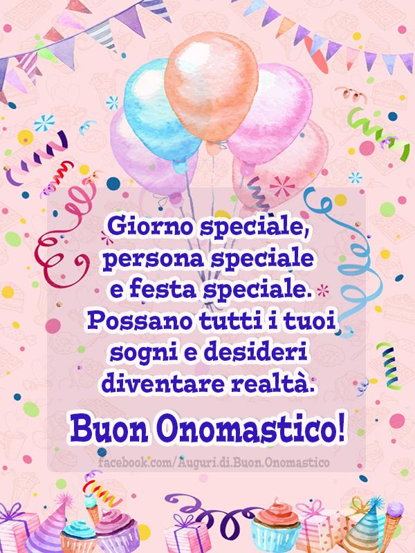 Giorno speciale, persona speciale e festa speciale... - Giorno speciale, persona speciale e festa speciale. Possano tutti i tuoi sogni e desideri diventare realtà. Buon Onomastico 🎂🎈🥳
