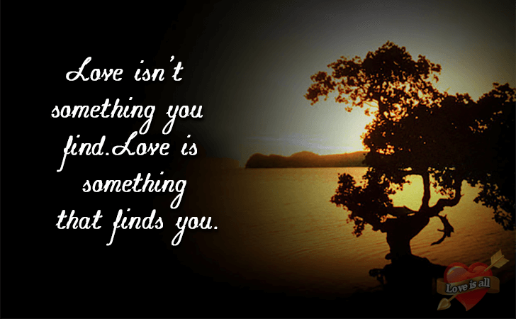 Love is all | Love isn't something you find.Love is something that finds you.