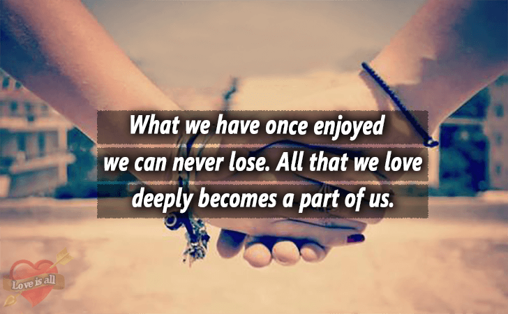 Love is all | What we have once enjoyed we can never lose. All that we love deeply becomes a part of us.