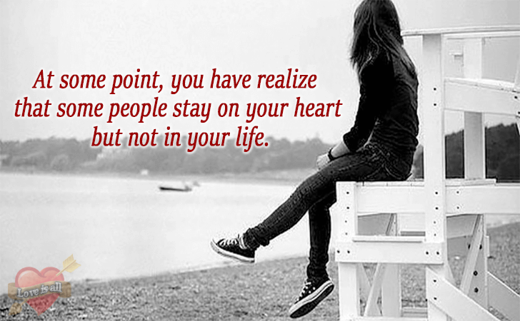 Love is all | At some point, you have realize that some people stay on your heart but not in your life.