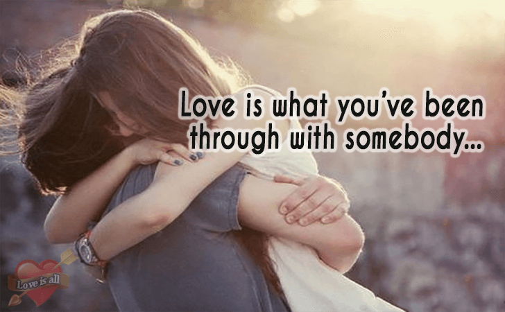 Love is all | Love is what you've been through with somebody...