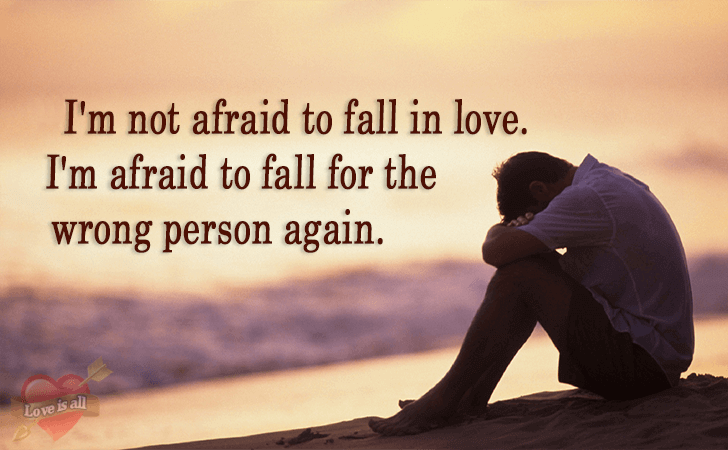 Love is all | I'm not afraid to fall in love. I'm afraid to fall for the wrong person again.