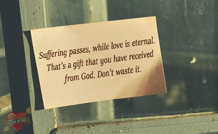 Love is all | Suffering passes, while love is eternal. That's a gift that you have received from God. Don't waste it.