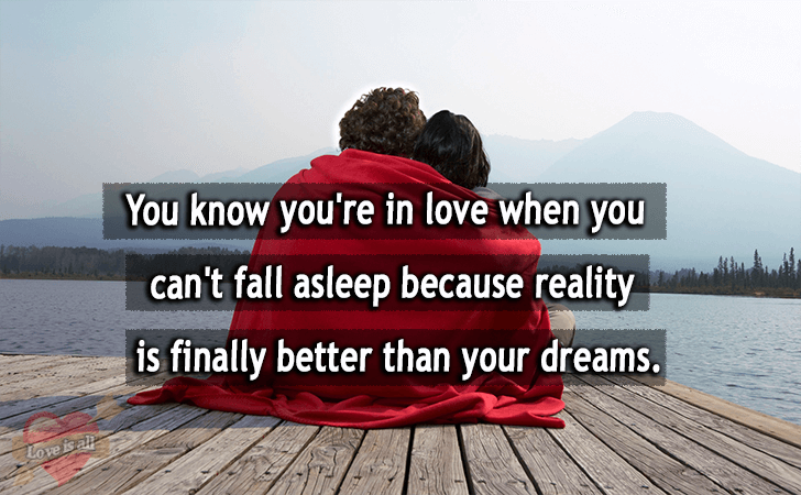 Love is all | You know you're in love when you can't fall asleep because reality is finally better than your dreams.