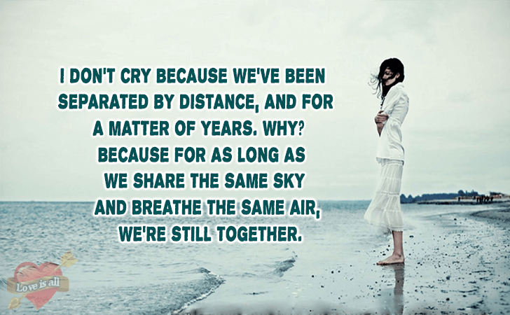 Love is all | I don't cry because we've been separated by distance,and for a matter of years. Why? Because for as long as we share the same sky and breathe the same air, we're still together.