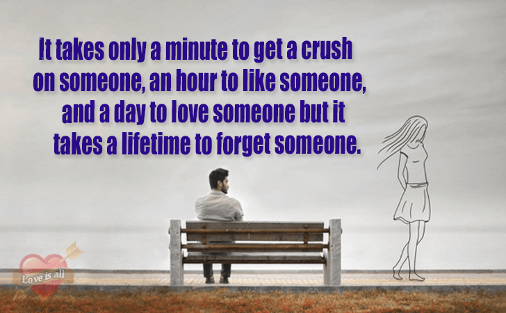 Love | It takes only a minute to get a crush on someone, an hour to like someone, and a day to love someone but it takes a lifetime to forget someone.
