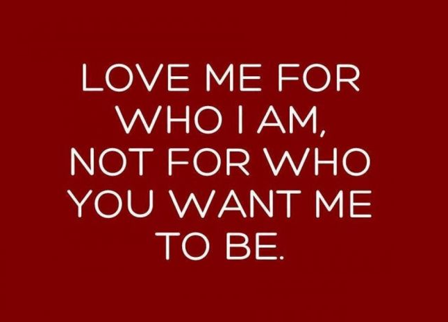Love is all | LOVE ME FOR WHO I AM, NOT FOR WHO YOU WANT ME TO BE.