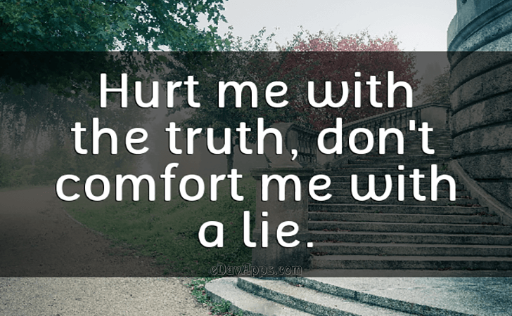 Quotes - best of | Hurt me with the truth, don't comfort me with a lie.