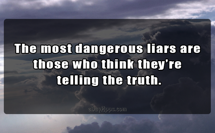 Quotes - best of | The most dangerous liars are those who think they re  telling the truth.