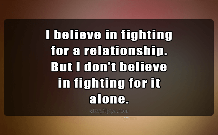 Quotes - best of | I believe in fighting for a relationship...
