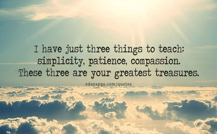 Quotes - best of | I have just three things to teach... simplicity, patience, compassion. These three are your greatest treasures.
