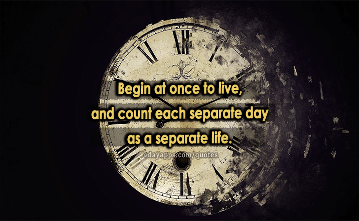 Quotes - best of | Begin at once to live, and count each separate day as a separate life.