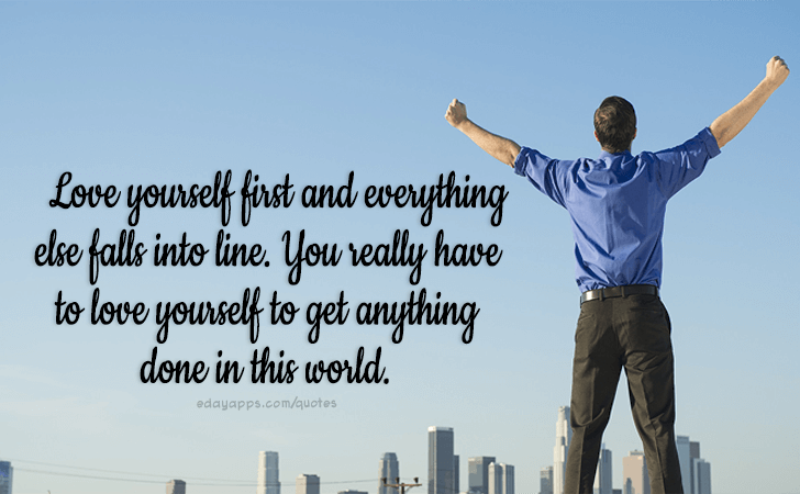 Quotes - best of | Love yourself first and everything else falls into line. You really have to love yourself to get anything done in this world.