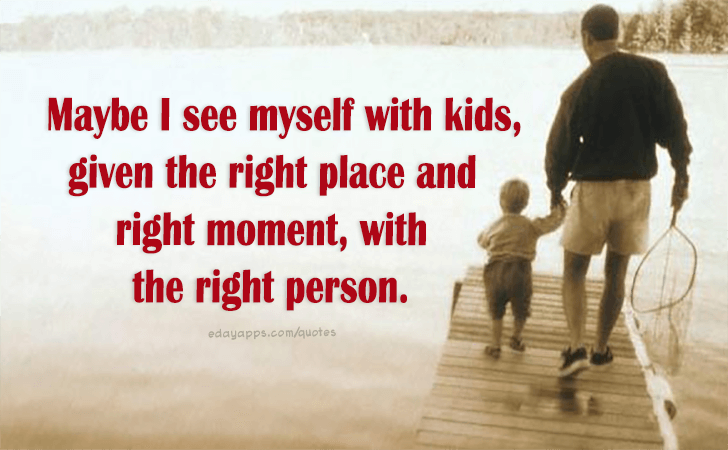 Quotes - best of   Maybe I see myself with kids, given the right place and right moment, with the right person.