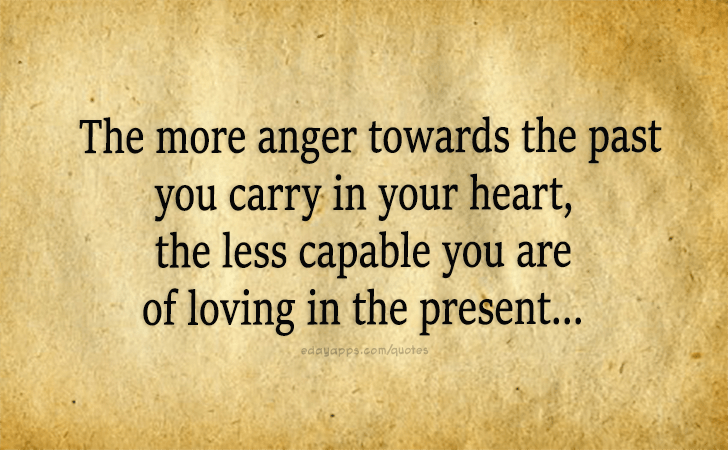 Quotes - best of | The more anger towards the past you carry in your heart, the less capable you are of loving in the present...