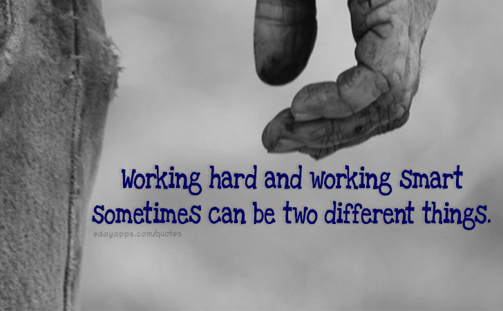 Quotes - best of | Working hard and working smart sometimes can be two different things.