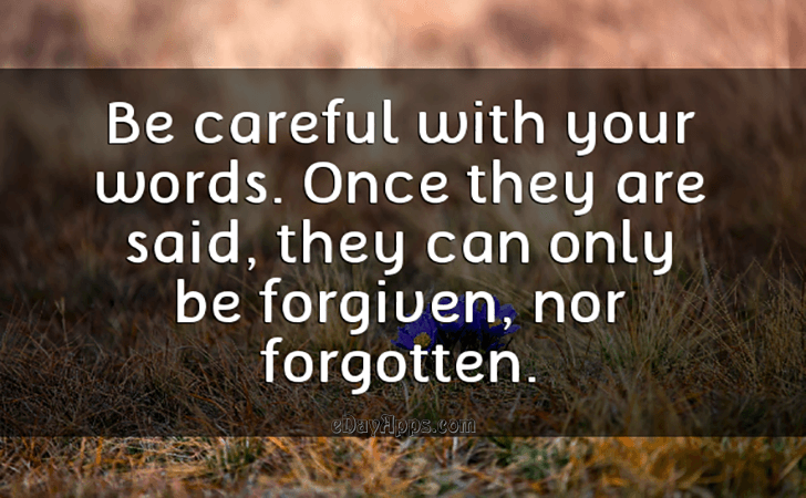 Quotes - best of | Be careful with your words. Once they are said, they can only be forgiven, nor forgotten.